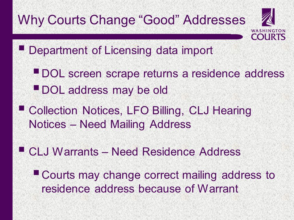 c Why Courts Change Good Addresses  Department of Licensing data import  DOL screen scrape returns a residence address  DOL address may be old  Collection Notices, LFO Billing, CLJ Hearing Notices – Need Mailing Address  CLJ Warrants – Need Residence Address  Courts may change correct mailing address to residence address because of Warrant