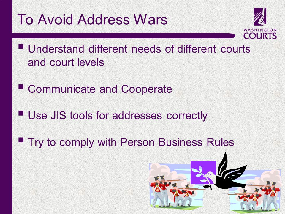 c To Avoid Address Wars  Understand different needs of different courts and court levels  Communicate and Cooperate  Use JIS tools for addresses correctly  Try to comply with Person Business Rules