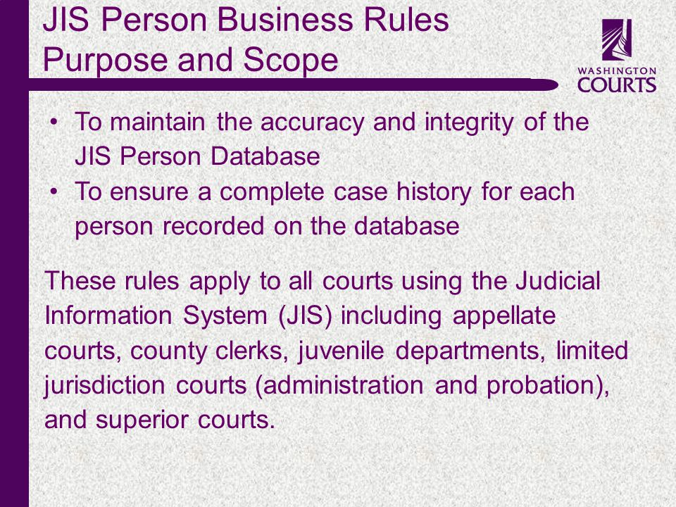 c JIS Person Business Rules Purpose and Scope To maintain the accuracy and integrity of the JIS Person Database To ensure a complete case history for each person recorded on the database These rules apply to all courts using the Judicial Information System (JIS) including appellate courts, county clerks, juvenile departments, limited jurisdiction courts (administration and probation), and superior courts.