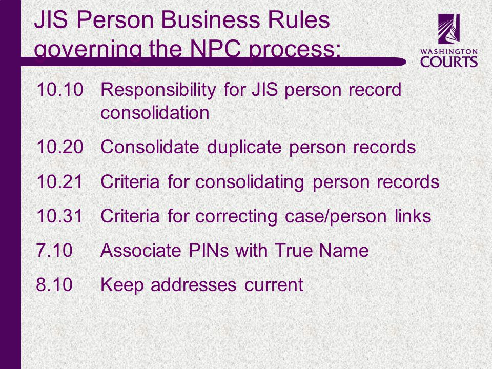 c JIS Person Business Rules governing the NPC process: 10.10Responsibility for JIS person record consolidation 10.20Consolidate duplicate person records 10.21 Criteria for consolidating person records 10.31 Criteria for correcting case/person links 7.10Associate PINs with True Name 8.10Keep addresses current