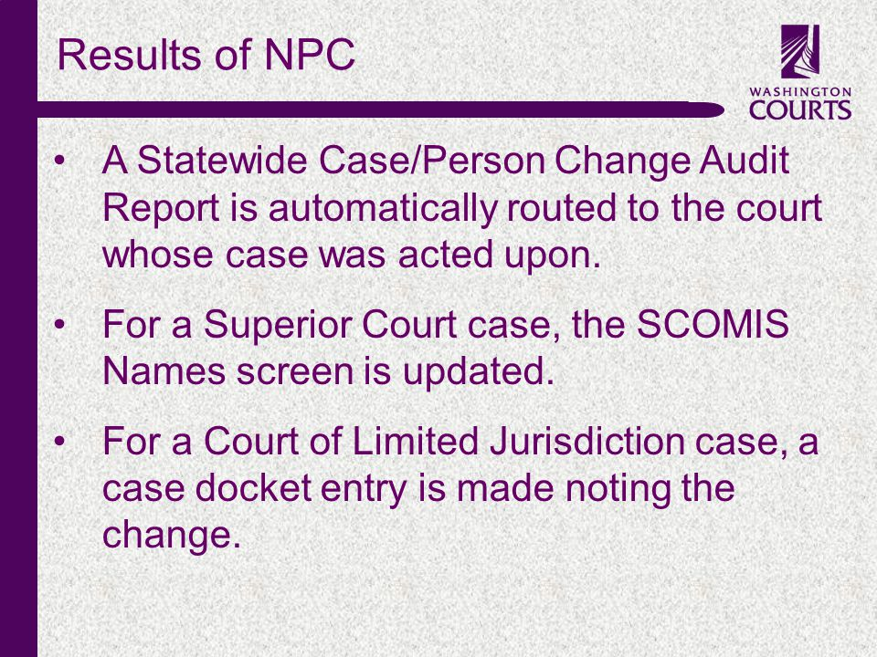 c A Statewide Case/Person Change Audit Report is automatically routed to the court whose case was acted upon. For a Superior Court case, the SCOMIS Na
