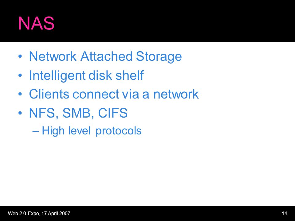 Web 2.0 Expo, 17 April 200714 NAS Network Attached Storage Intelligent disk shelf Clients connect via a network NFS, SMB, CIFS –High level protocols