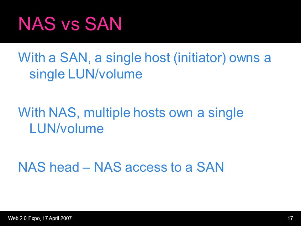 Web 2.0 Expo, 17 April 200717 NAS vs SAN With a SAN, a single host (initiator) owns a single LUN/volume With NAS, multiple hosts own a single LUN/volu