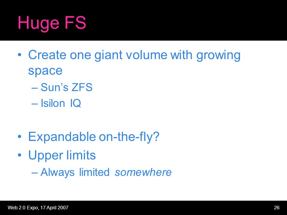 Web 2.0 Expo, 17 April 200726 Huge FS Create one giant volume with growing space –Sun's ZFS –Isilon IQ Expandable on-the-fly? Upper limits –Always lim