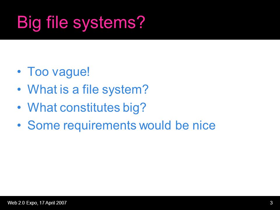 Web 2.0 Expo, 17 April 20073 Big file systems? Too vague! What is a file system? What constitutes big? Some requirements would be nice
