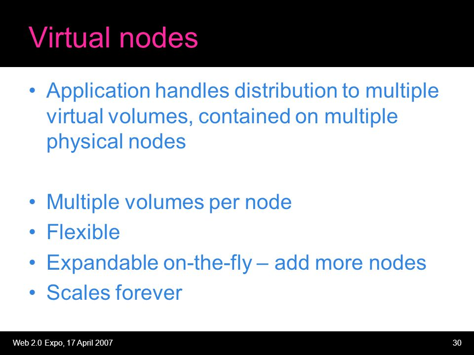 Web 2.0 Expo, 17 April 200730 Virtual nodes Application handles distribution to multiple virtual volumes, contained on multiple physical nodes Multipl