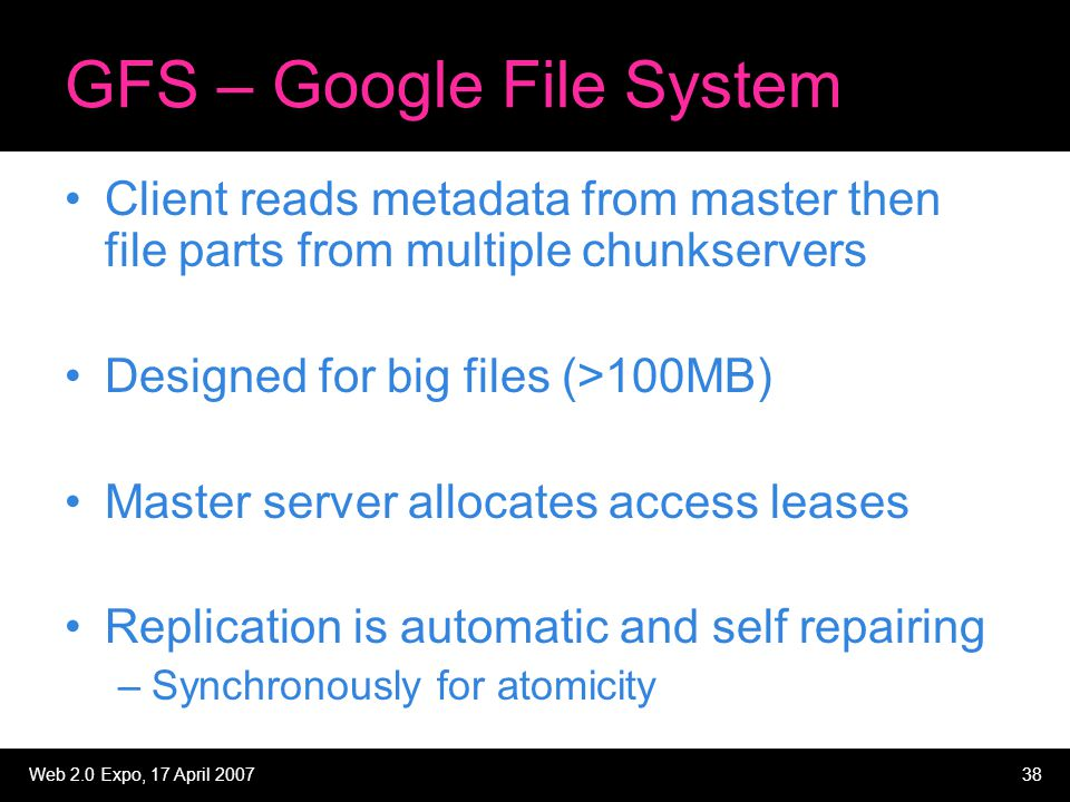 Web 2.0 Expo, 17 April 200738 GFS – Google File System Client reads metadata from master then file parts from multiple chunkservers Designed for big f