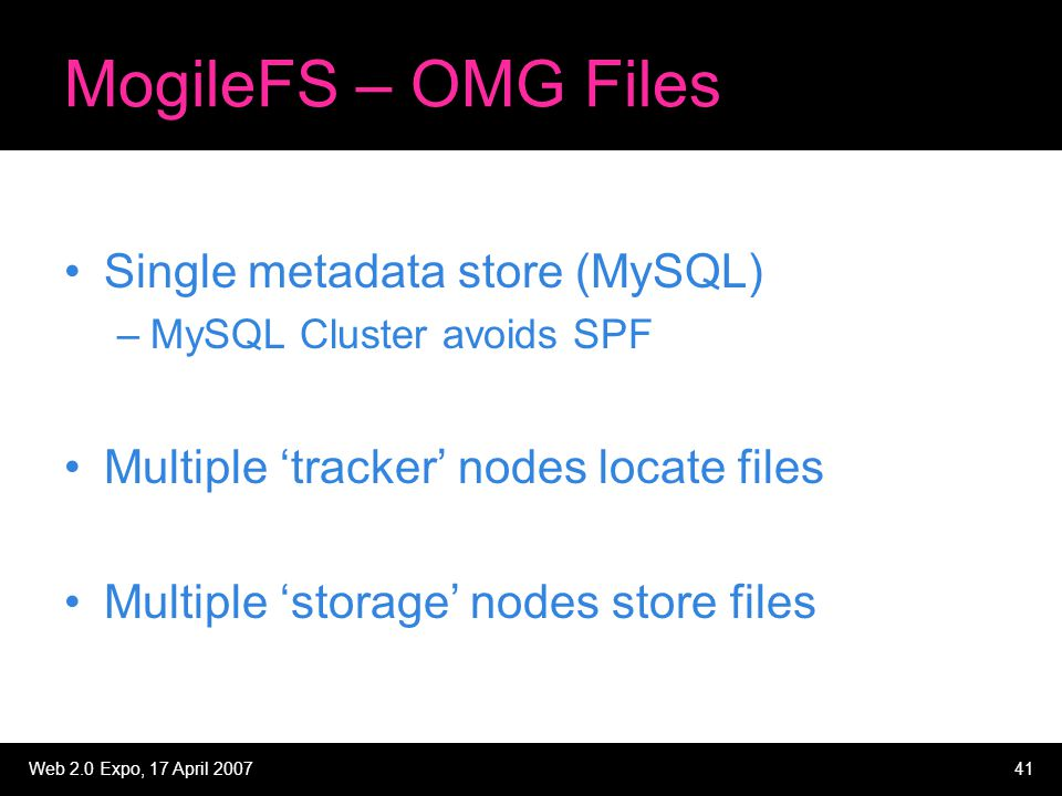 Web 2.0 Expo, 17 April 200741 MogileFS – OMG Files Single metadata store (MySQL) –MySQL Cluster avoids SPF Multiple 'tracker' nodes locate files Multiple 'storage' nodes store files