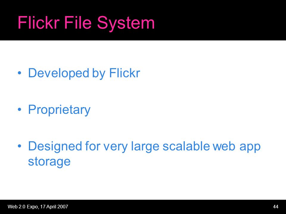 Web 2.0 Expo, 17 April 200744 Flickr File System Developed by Flickr Proprietary Designed for very large scalable web app storage