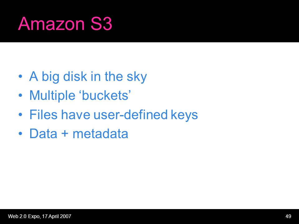 Web 2.0 Expo, 17 April 200749 Amazon S3 A big disk in the sky Multiple 'buckets' Files have user-defined keys Data + metadata