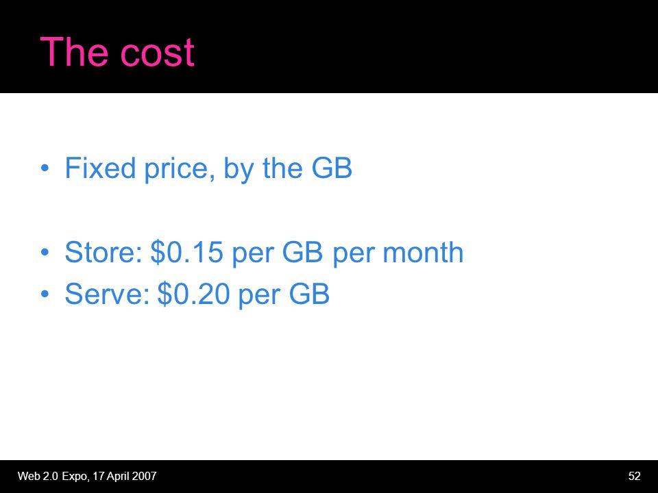 Web 2.0 Expo, 17 April 200752 The cost Fixed price, by the GB Store: $0.15 per GB per month Serve: $0.20 per GB