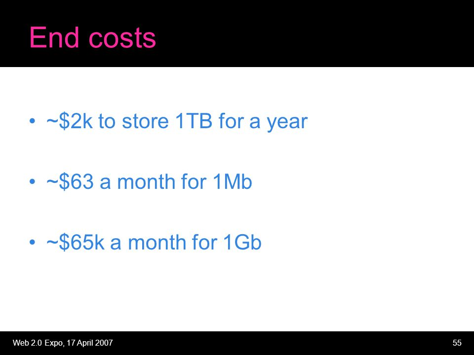 Web 2.0 Expo, 17 April 200755 End costs ~$2k to store 1TB for a year ~$63 a month for 1Mb ~$65k a month for 1Gb
