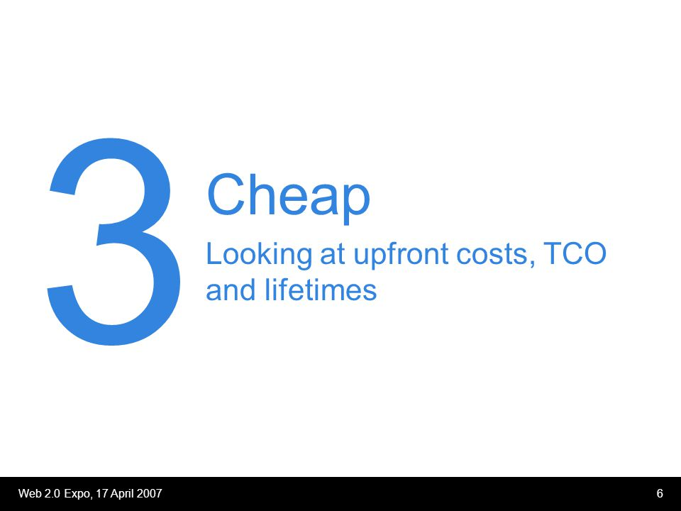 Web 2.0 Expo, 17 April 20076 Cheap Looking at upfront costs, TCO and lifetimes 3