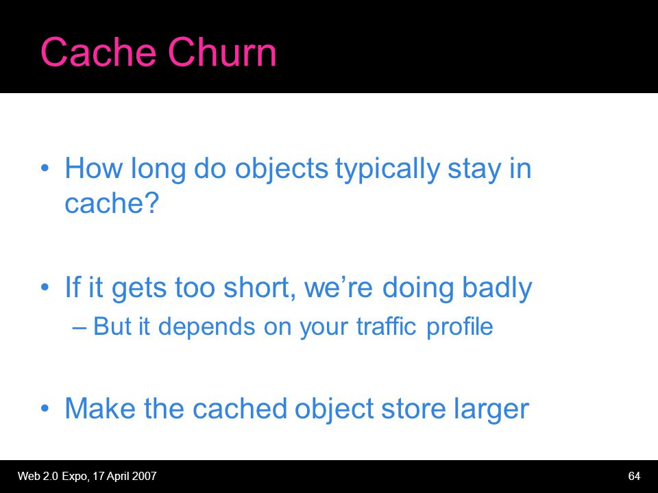 Web 2.0 Expo, 17 April 200764 Cache Churn How long do objects typically stay in cache? If it gets too short, we're doing badly –But it depends on your