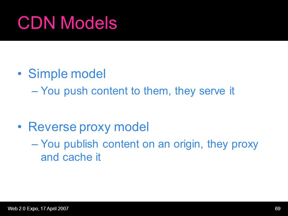 Web 2.0 Expo, 17 April 200769 CDN Models Simple model –You push content to them, they serve it Reverse proxy model –You publish content on an origin,