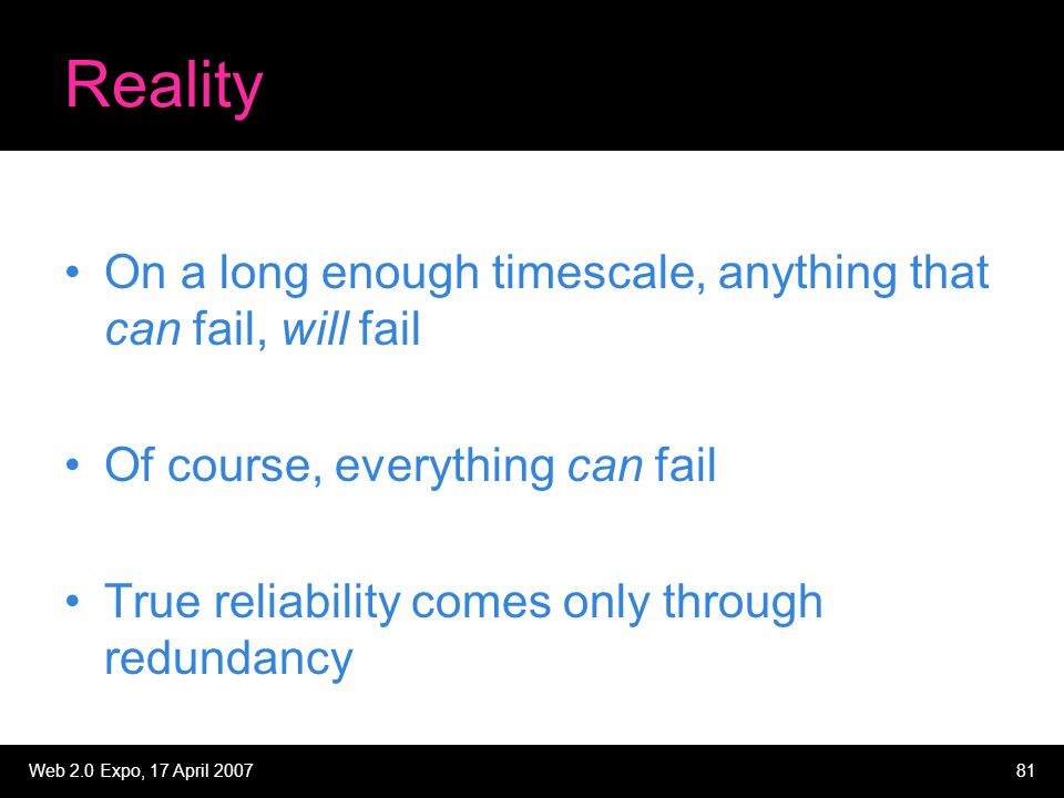 Web 2.0 Expo, 17 April 200781 Reality On a long enough timescale, anything that can fail, will fail Of course, everything can fail True reliability co