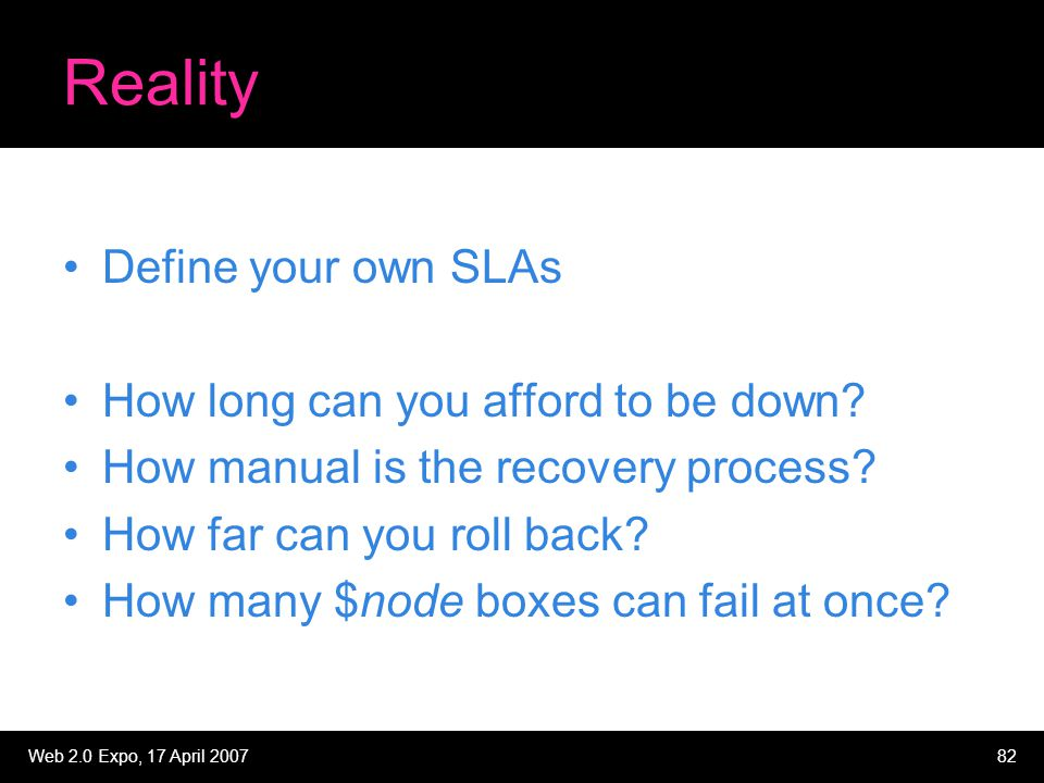 Web 2.0 Expo, 17 April 200782 Reality Define your own SLAs How long can you afford to be down? How manual is the recovery process? How far can you rol