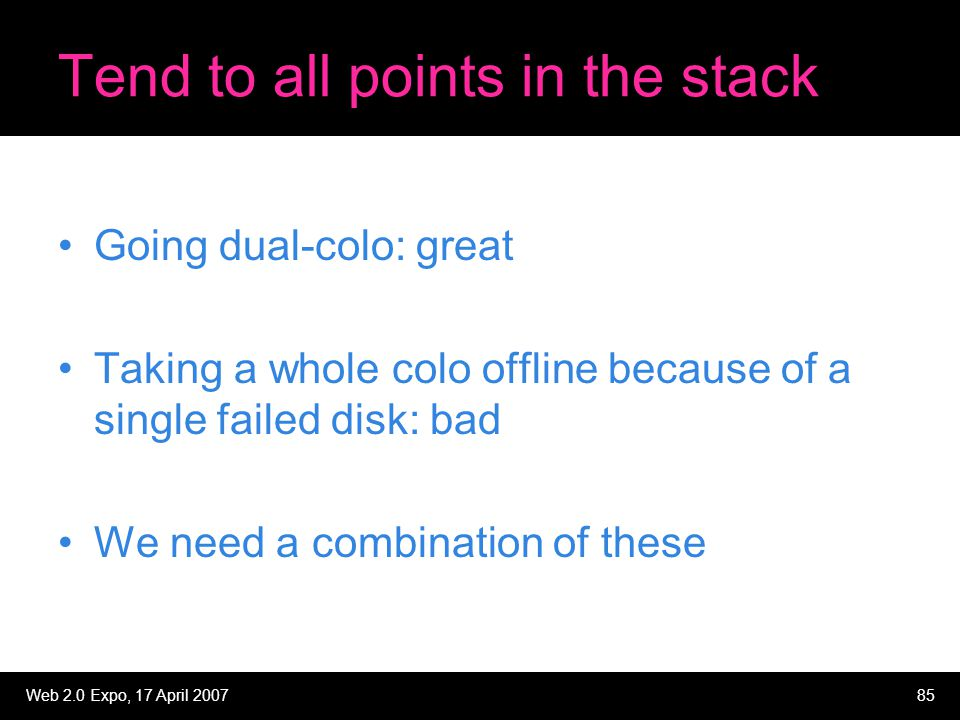 Web 2.0 Expo, 17 April 200785 Tend to all points in the stack Going dual-colo: great Taking a whole colo offline because of a single failed disk: bad