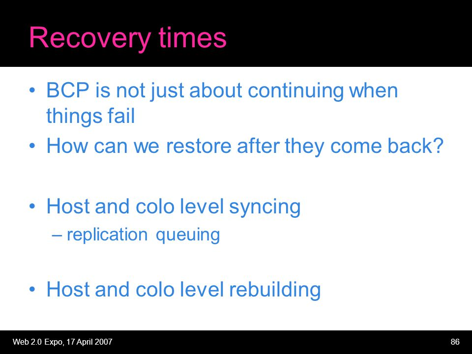 Web 2.0 Expo, 17 April 200786 Recovery times BCP is not just about continuing when things fail How can we restore after they come back? Host and colo