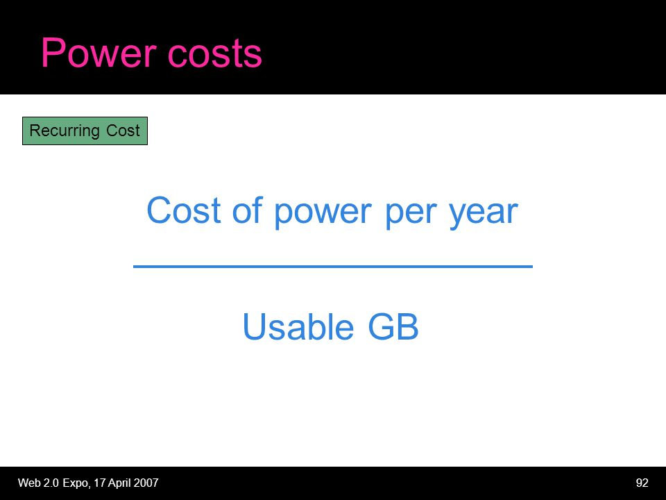 Web 2.0 Expo, 17 April 200792 Power costs Cost of power per year Usable GB Recurring Cost