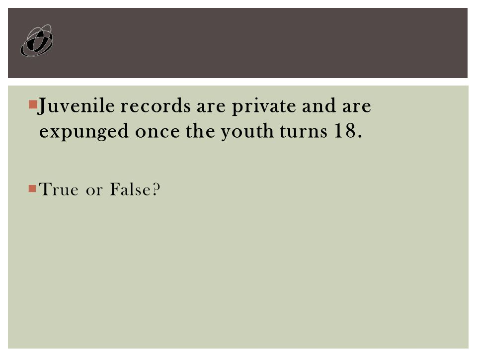  Juvenile records are private and are expunged once the youth turns 18.  True or False?