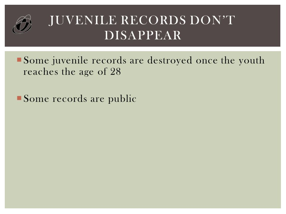  Some juvenile records are destroyed once the youth reaches the age of 28  Some records are public JUVENILE RECORDS DON'T DISAPPEAR