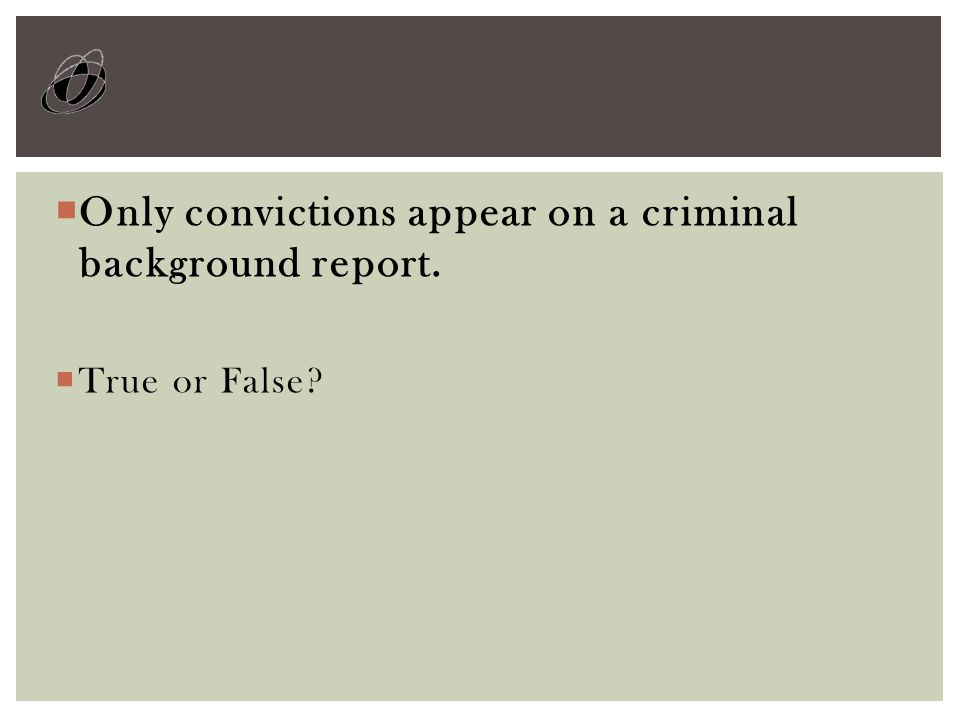  Only convictions appear on a criminal background report.  True or False?