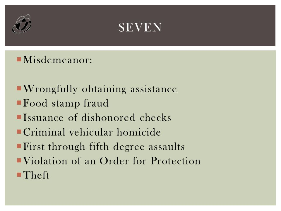  Misdemeanor:  Wrongfully obtaining assistance  Food stamp fraud  Issuance of dishonored checks  Criminal vehicular homicide  First through fift