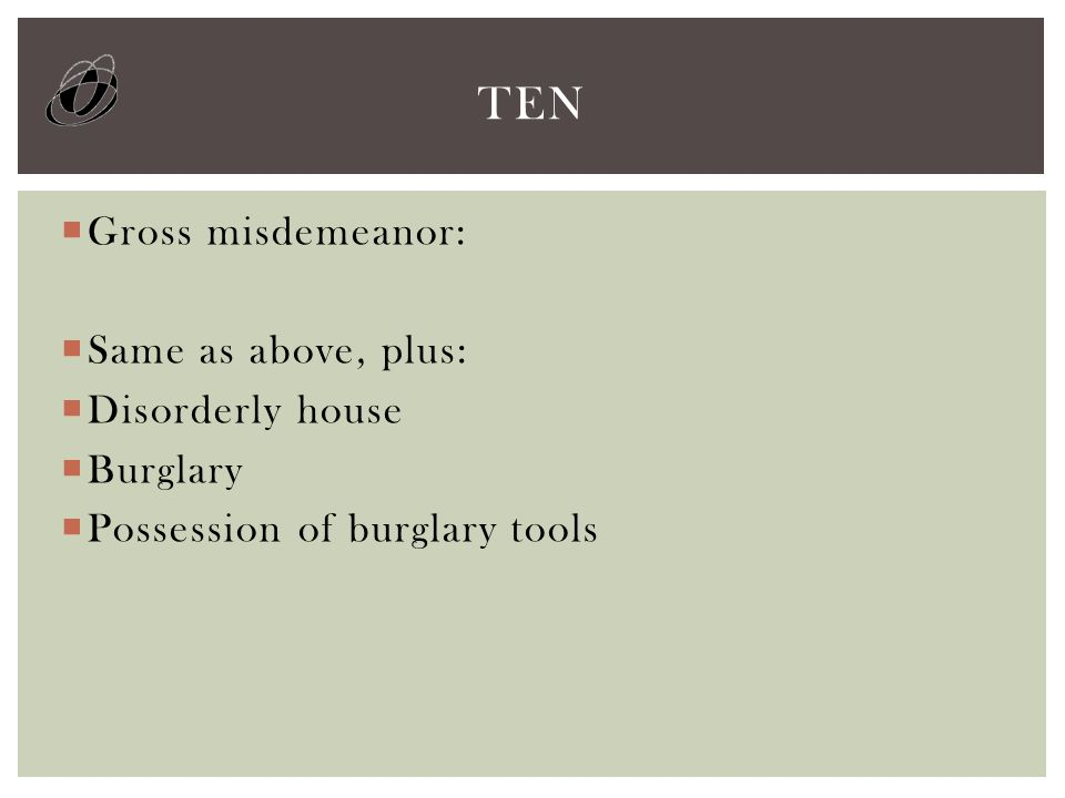  Gross misdemeanor:  Same as above, plus:  Disorderly house  Burglary  Possession of burglary tools TEN