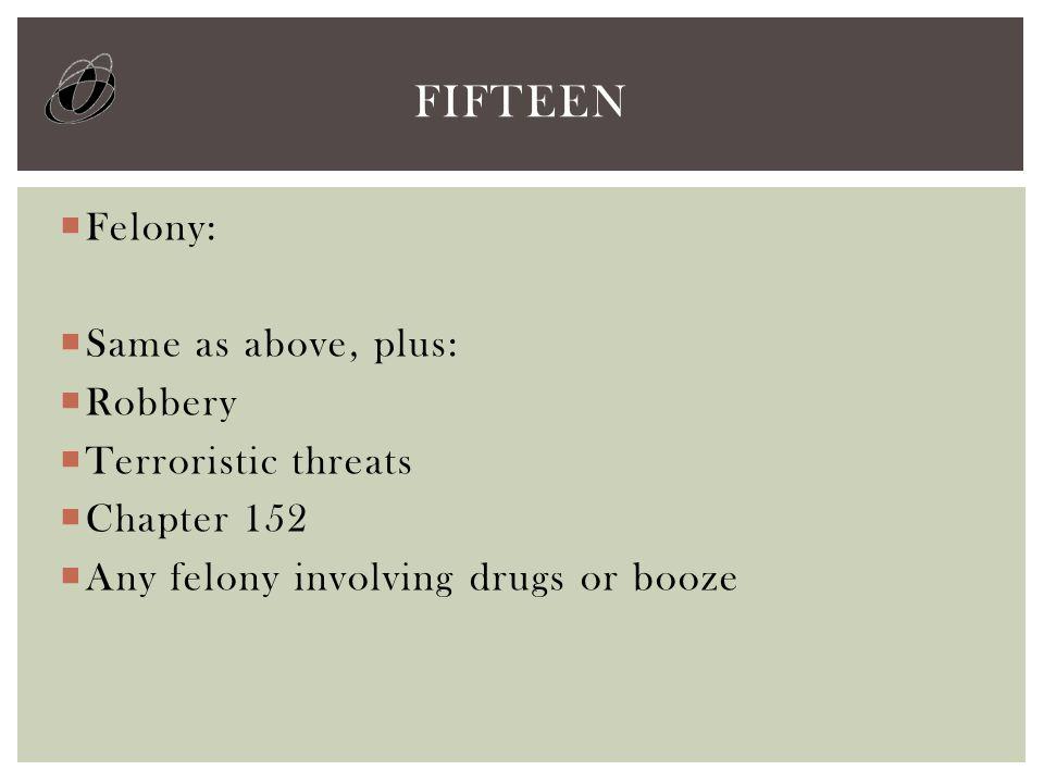  Felony:  Same as above, plus:  Robbery  Terroristic threats  Chapter 152  Any felony involving drugs or booze FIFTEEN