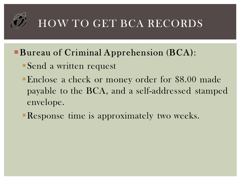 HOW TO GET BCA RECORDS  Bureau of Criminal Apprehension (BCA):  Send a written request  Enclose a check or money order for $8.00 made payable to the BCA, and a self-addressed stamped envelope.