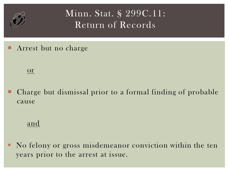  Arrest but no charge or  Charge but dismissal prior to a formal finding of probable cause and  No felony or gross misdemeanor conviction within the ten years prior to the arrest at issue.