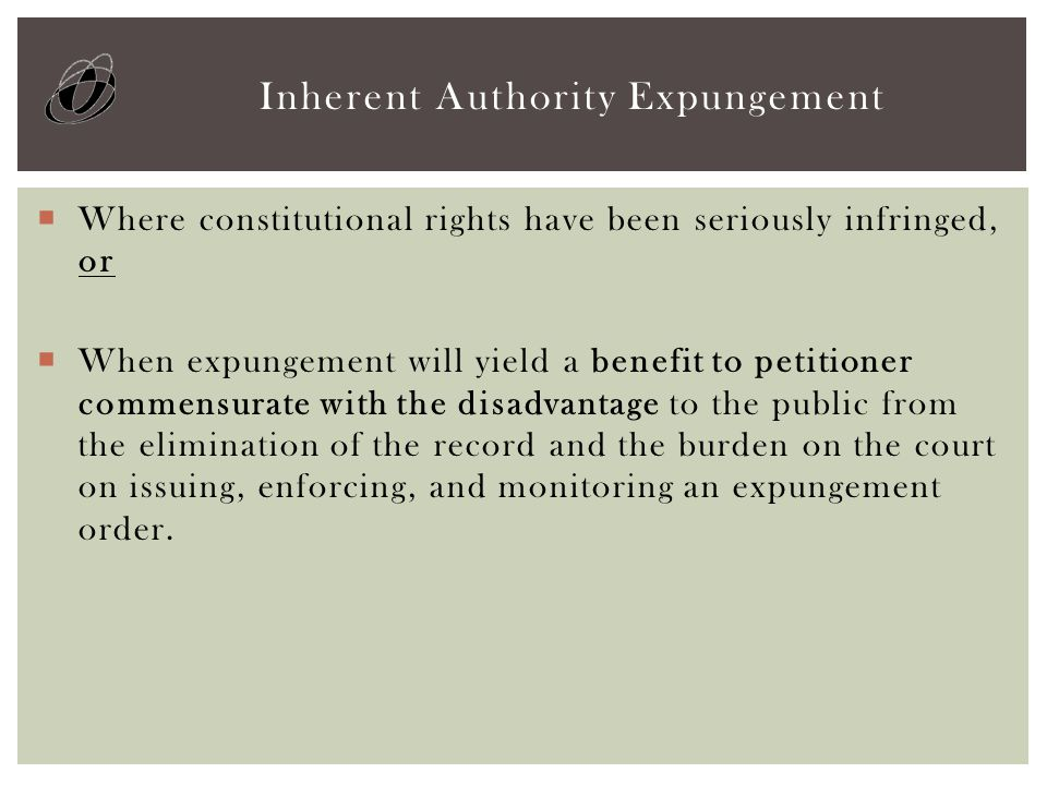  Where constitutional rights have been seriously infringed, or  When expungement will yield a benefit to petitioner commensurate with the disadvantage to the public from the elimination of the record and the burden on the court on issuing, enforcing, and monitoring an expungement order.