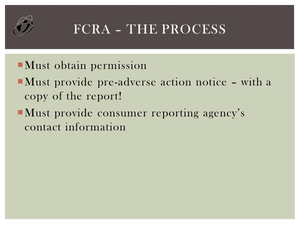  Must obtain permission  Must provide pre-adverse action notice – with a copy of the report!  Must provide consumer reporting agency's contact info