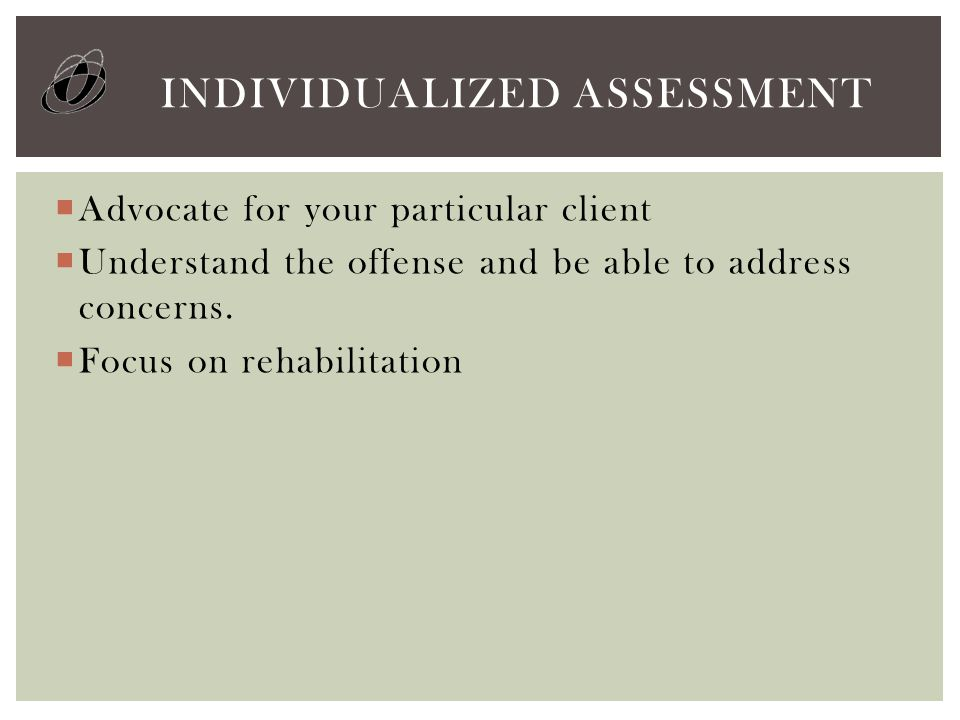  Advocate for your particular client  Understand the offense and be able to address concerns.  Focus on rehabilitation INDIVIDUALIZED ASSESSMENT