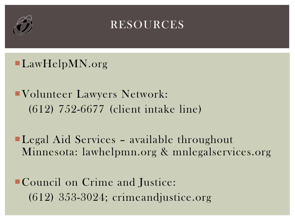 LawHelpMN.org  Volunteer Lawyers Network: (612) 752-6677 (client intake line)  Legal Aid Services – available throughout Minnesota: lawhelpmn.org & mnlegalservices.org  Council on Crime and Justice: (612) 353-3024; crimeandjustice.org RESOURCES