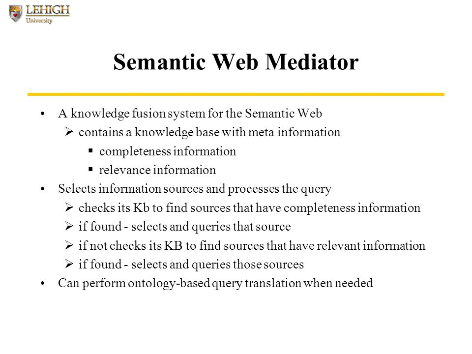 Semantic Web Mediator A knowledge fusion system for the Semantic Web  contains a knowledge base with meta information  completeness information  relevance information Selects information sources and processes the query  checks its Kb to find sources that have completeness information  if found - selects and queries that source  if not checks its KB to find sources that have relevant information  if found - selects and queries those sources Can perform ontology-based query translation when needed