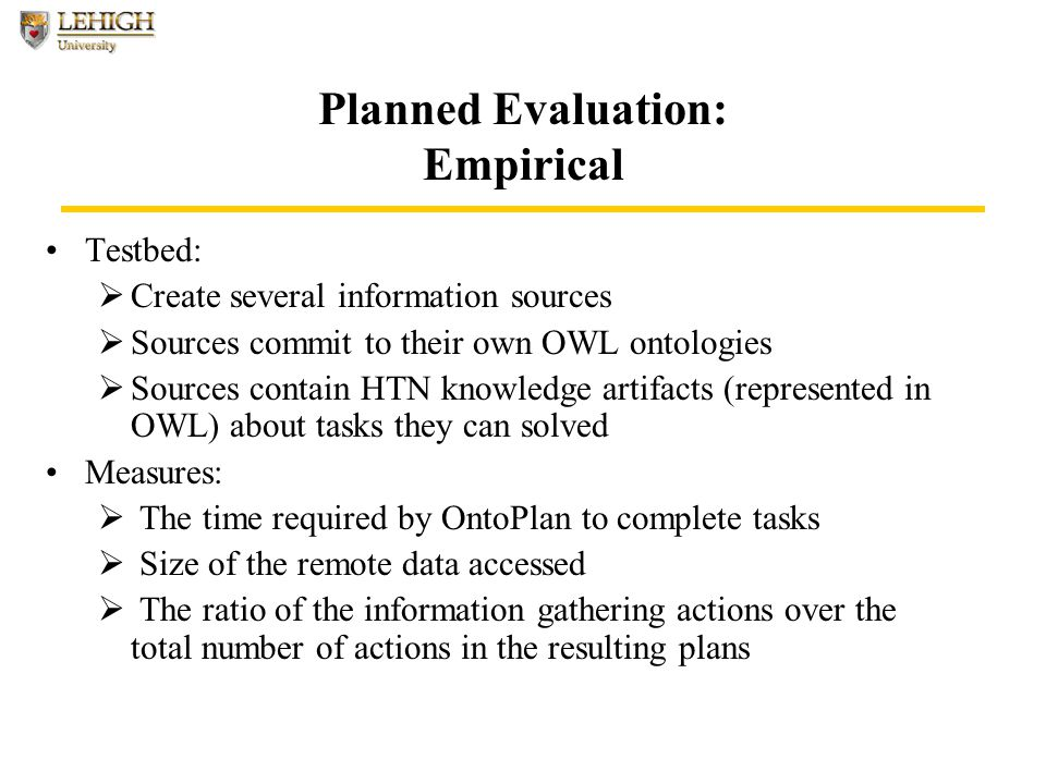 Planned Evaluation: Empirical Testbed:  Create several information sources  Sources commit to their own OWL ontologies  Sources contain HTN knowledge artifacts (represented in OWL) about tasks they can solved Measures:  The time required by OntoPlan to complete tasks  Size of the remote data accessed  The ratio of the information gathering actions over the total number of actions in the resulting plans