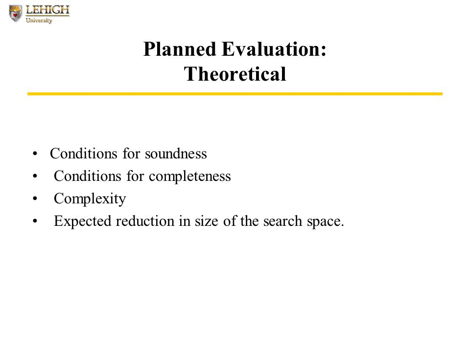 Planned Evaluation: Theoretical Conditions for soundness Conditions for completeness Complexity Expected reduction in size of the search space.