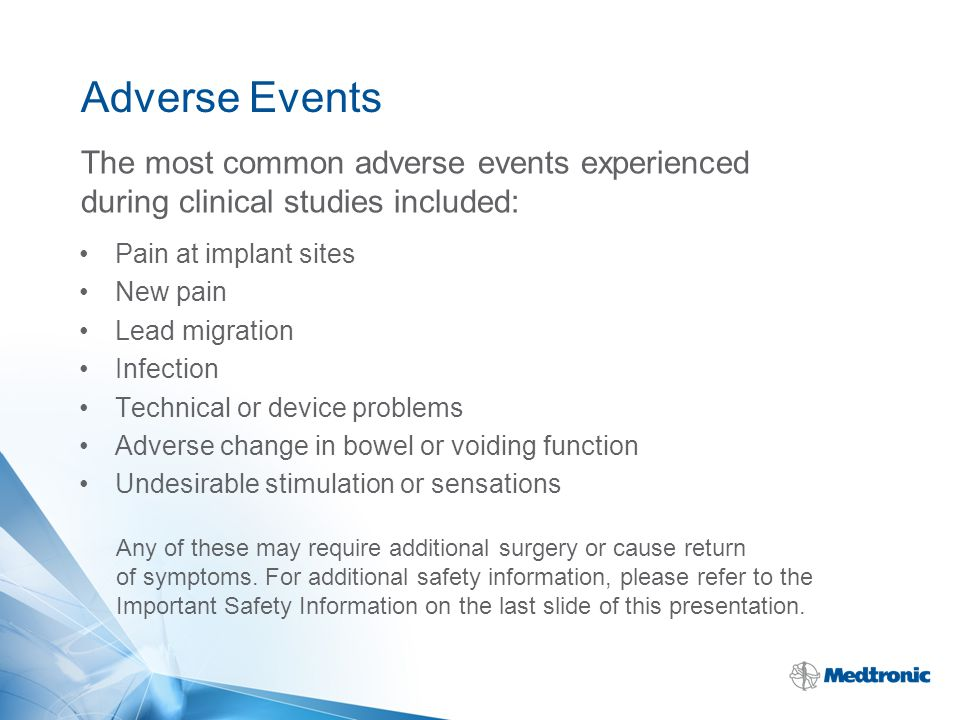 Adverse Events Pain at implant sites New pain Lead migration Infection Technical or device problems Adverse change in bowel or voiding function Undesi