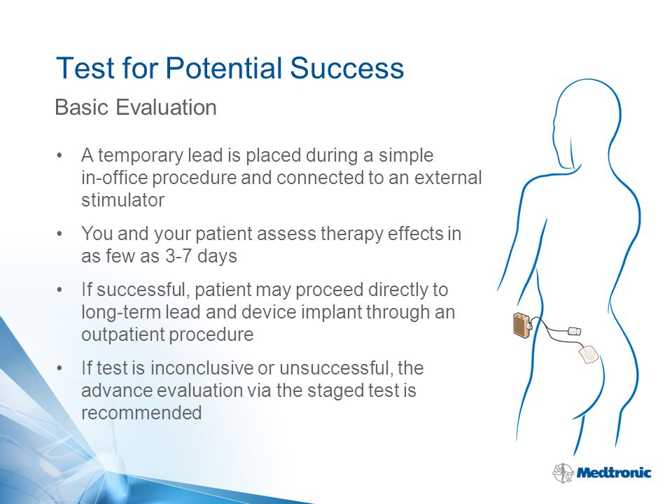 Test for Potential Success Basic Evaluation A temporary lead is placed during a simple in-office procedure and connected to an external stimulator You