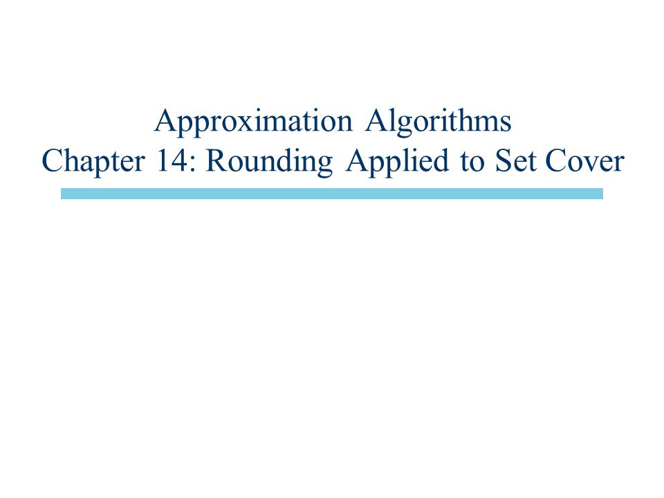 Approximation Algorithms Chapter 14: Rounding Applied to Set Cover