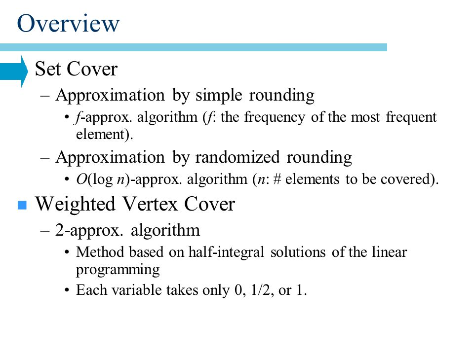 Overview n Set Cover –Approximation by simple rounding f-approx.