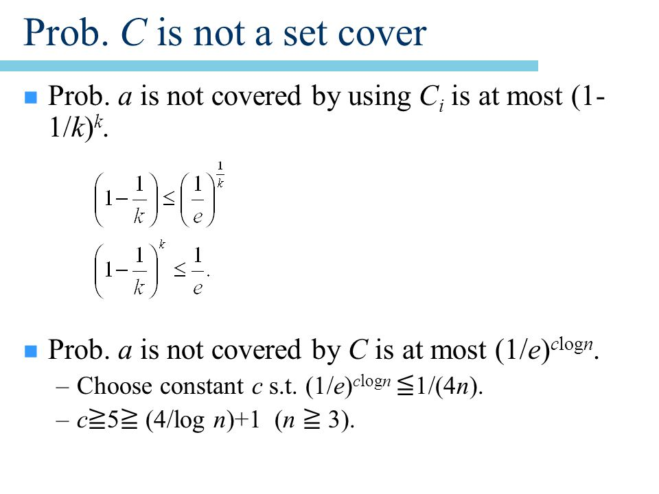 Prob. C is not a set cover n Prob. a is not covered by using C i is at most (1- 1/k) k.