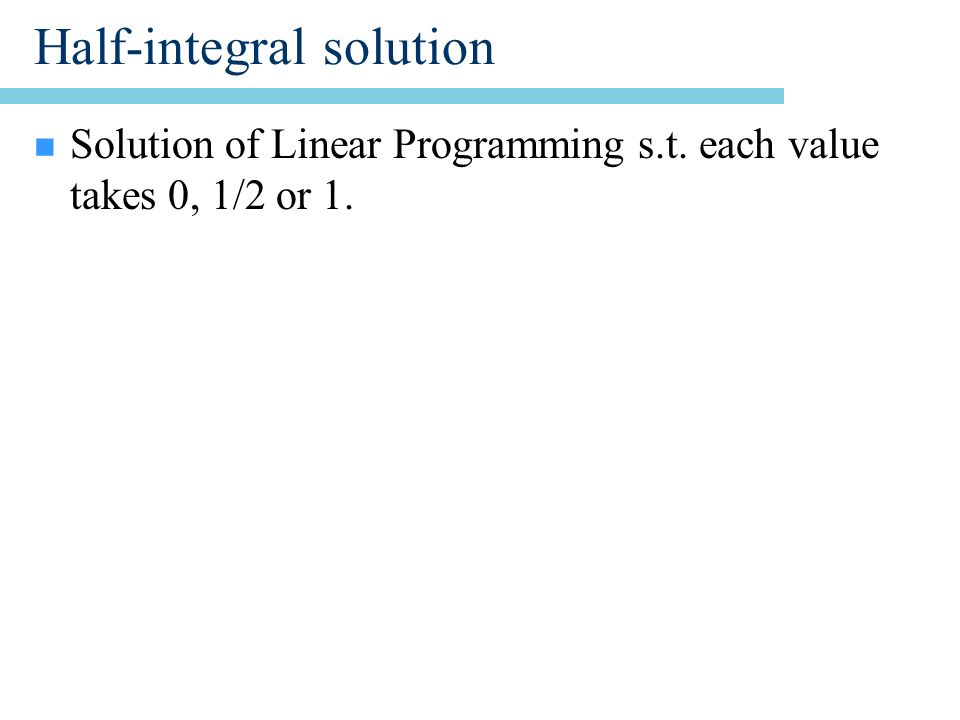 Half-integral solution n Solution of Linear Programming s.t. each value takes 0, 1/2 or 1.