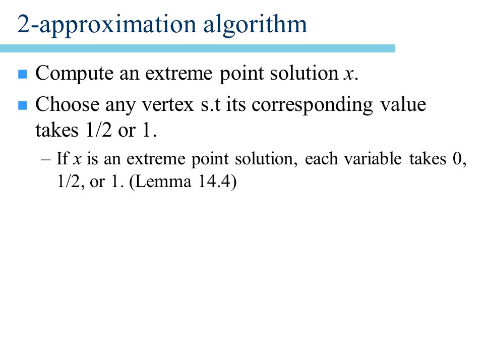 2-approximation algorithm n Compute an extreme point solution x.