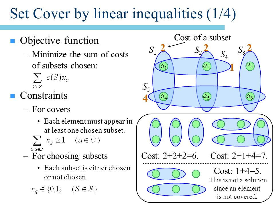 Set Cover by linear inequalities (1/4) n Objective function –Minimize the sum of costs of subsets chosen: n Constraints –For covers Each element must appear in at least one chosen subset.