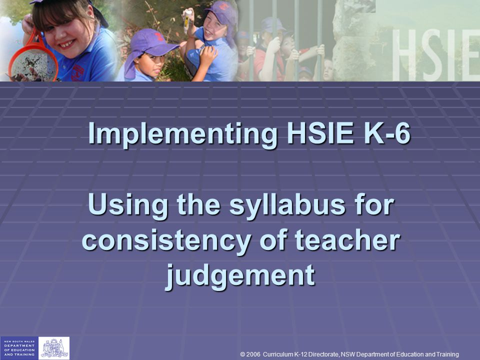 Implementing HSIE K-6 Using the syllabus for consistency of teacher judgement Implementing HSIE K-6 Using the syllabus for consistency of teacher judgement © 2006 Curriculum K-12 Directorate, NSW Department of Education and Training