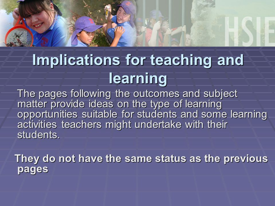 Implications for teaching and learning The pages following the outcomes and subject matter provide ideas on the type of learning opportunities suitable for students and some learning activities teachers might undertake with their students.