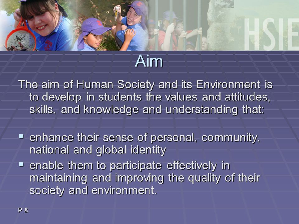 Aim The aim of Human Society and its Environment is to develop in students the values and attitudes, skills, and knowledge and understanding that:  enhance their sense of personal, community, national and global identity  enable them to participate effectively in maintaining and improving the quality of their society and environment.